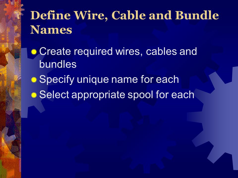 Define Wire, Cable and Bundle Names Create required wires, cables and bundles Specify unique name for each Select appropriate spool for each