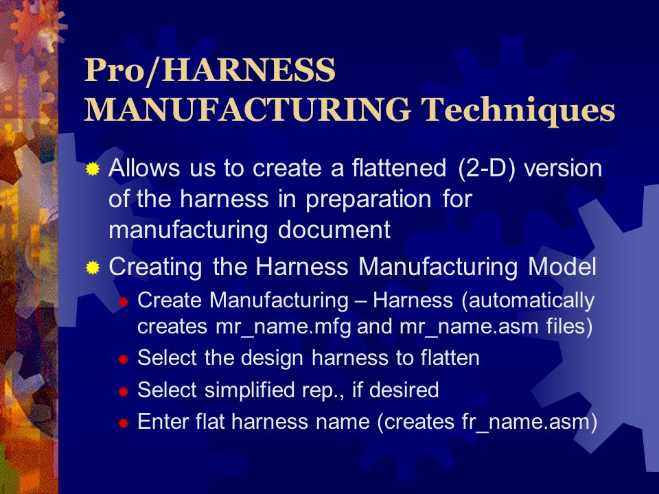 Pro/HARNESS MANUFACTURING Techniques Allows us to create a flattened (2-D) version of the harness in preparation for manufacturing document Creating the Harness Manufacturing Model Create Manufacturing – Harness (automatically creates mr_name.mfg and mr_name.asm files) Select the design harness to flatten Select simplified rep., if desired Enter flat harness name (creates fr_name.asm)