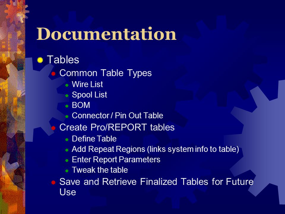 Documentation Tables Common Table Types Wire List Spool List BOM Connector / Pin Out Table Create Pro/REPORT tables Define Table Add Repeat Regions (links system info to table) Enter Report Parameters Tweak the table Save and Retrieve Finalized Tables for Future Use