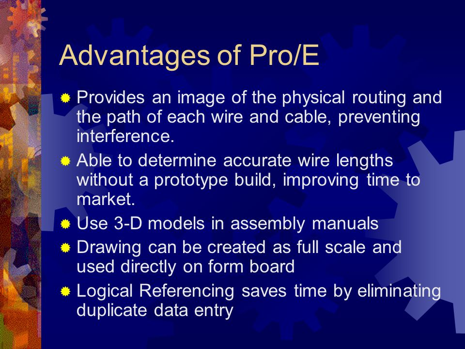 Advantages of Pro/E Provides an image of the physical routing and the path of each wire and cable, preventing interference.