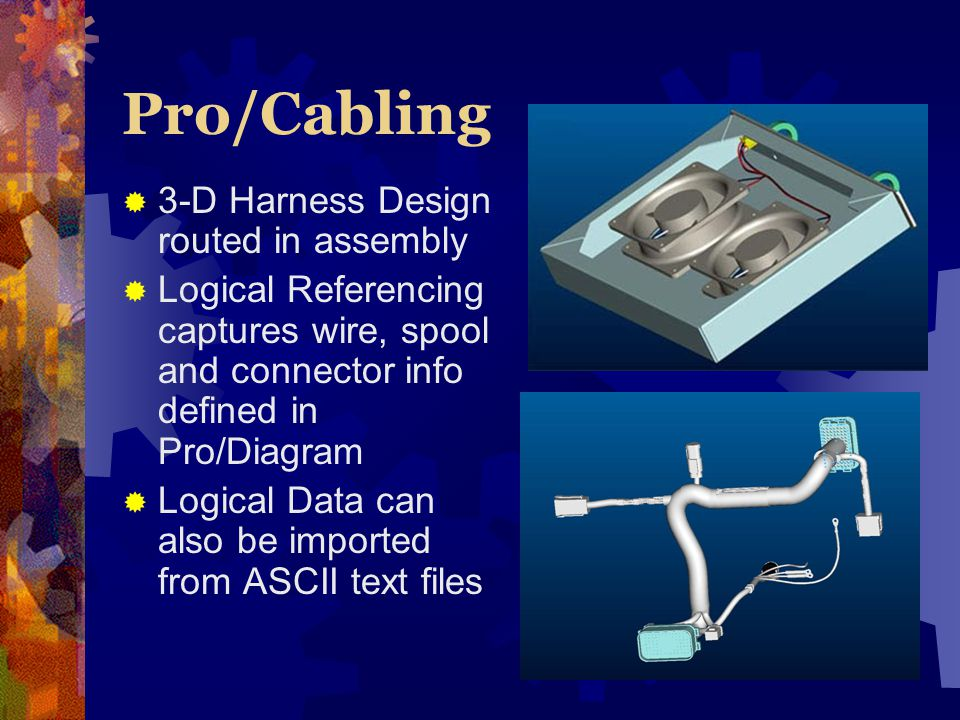 Pro/Cabling 3-D Harness Design routed in assembly Logical Referencing captures wire, spool and connector info defined in Pro/Diagram Logical Data can also be imported from ASCII text files