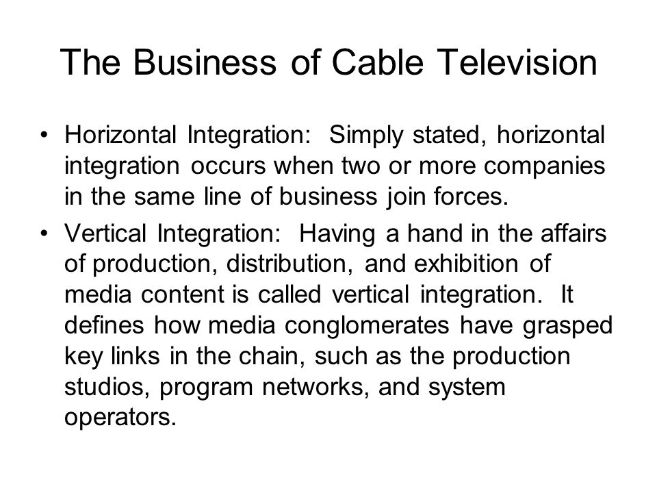 The Business of Cable Television Horizontal Integration: Simply stated, horizontal integration occurs when two or more companies in the same line of business join forces.