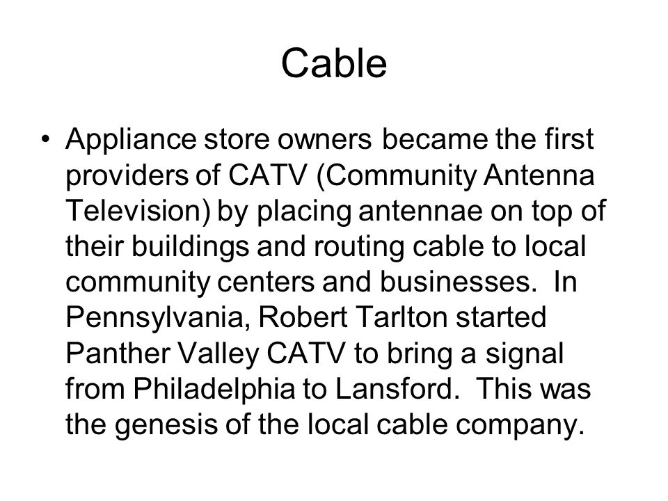 Cable Appliance store owners became the first providers of CATV (Community Antenna Television) by placing antennae on top of their buildings and routing cable to local community centers and businesses.