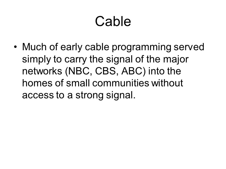 Cable Much of early cable programming served simply to carry the signal of the major networks (NBC, CBS, ABC) into the homes of small communities without access to a strong signal.