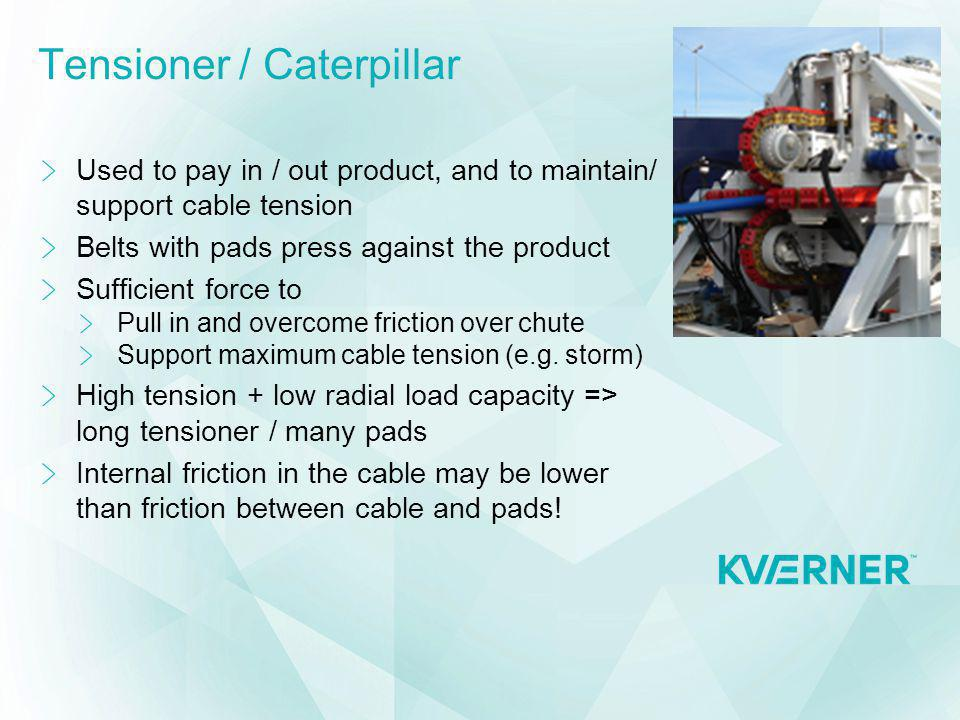Tensioner / Caterpillar Used to pay in / out product, and to maintain/ support cable tension Belts with pads press against the product Sufficient forc