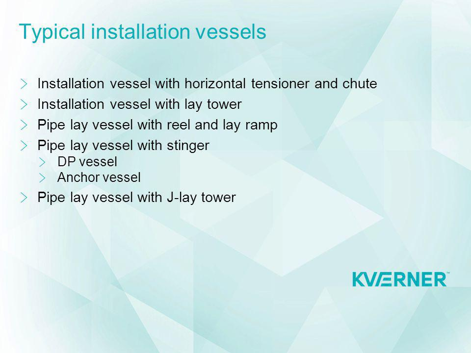 Typical installation vessels Installation vessel with horizontal tensioner and chute Installation vessel with lay tower Pipe lay vessel with reel and