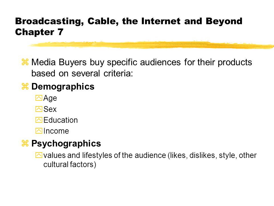 Broadcasting, Cable, the Internet and Beyond Chapter 7 zMedia Buyers buy specific audiences for their products based on several criteria: zDemographics yAge ySex yEducation yIncome zPsychographics yvalues and lifestyles of the audience (likes, dislikes, style, other cultural factors)