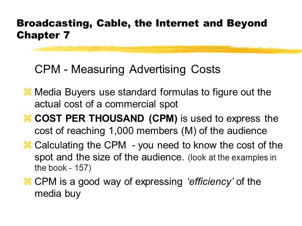 Broadcasting, Cable, the Internet and Beyond Chapter 7 CPM - Measuring Advertising Costs zMedia Buyers use standard formulas to figure out the actual cost of a commercial spot zCOST PER THOUSAND (CPM) is used to express the cost of reaching 1,000 members (M) of the audience zCalculating the CPM - you need to know the cost of the spot and the size of the audience.