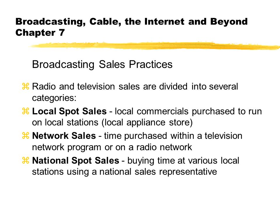 Broadcasting, Cable, the Internet and Beyond Chapter 7 Broadcasting Sales Practices zRadio and television sales are divided into several categories: zLocal Spot Sales - local commercials purchased to run on local stations (local appliance store) zNetwork Sales - time purchased within a television network program or on a radio network zNational Spot Sales - buying time at various local stations using a national sales representative