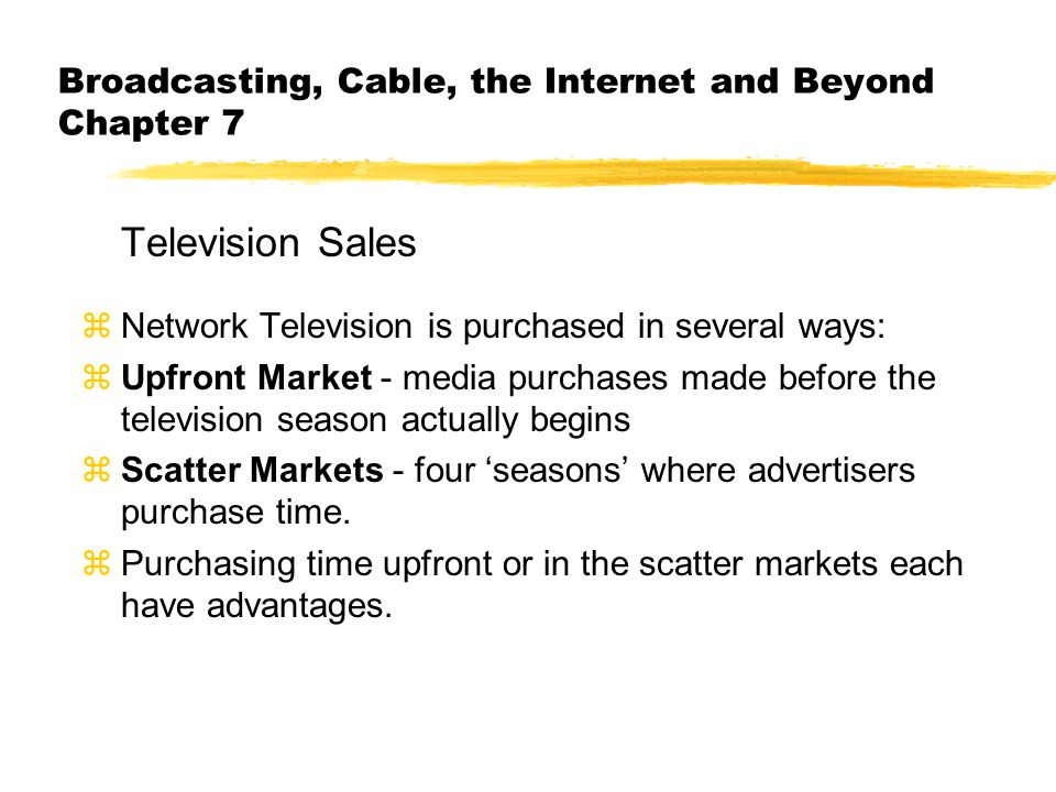 Broadcasting, Cable, the Internet and Beyond Chapter 7 Television Sales zNetwork Television is purchased in several ways: zUpfront Market - media purchases made before the television season actually begins zScatter Markets - four seasons where advertisers purchase time.
