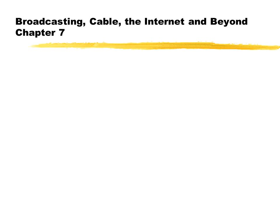 Broadcasting, Cable, the Internet and Beyond Chapter 7