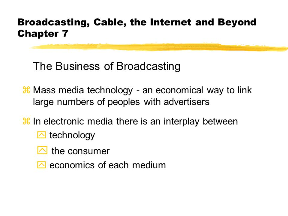 Broadcasting, Cable, the Internet and Beyond Chapter 7 The Business of Broadcasting zMass media technology - an economical way to link large numbers o
