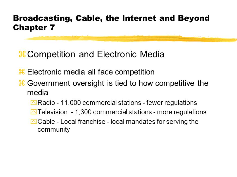 Broadcasting, Cable, the Internet and Beyond Chapter 7 zCompetition and Electronic Media zElectronic media all face competition zGovernment oversight is tied to how competitive the media yRadio - 11,000 commercial stations - fewer regulations yTelevision - 1,300 commercial stations - more regulations yCable - Local franchise - local mandates for serving the community