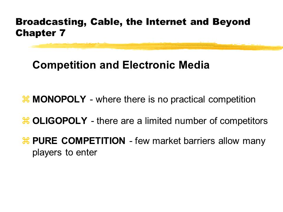 Broadcasting, Cable, the Internet and Beyond Chapter 7 Competition and Electronic Media zMONOPOLY - where there is no practical competition zOLIGOPOLY - there are a limited number of competitors zPURE COMPETITION - few market barriers allow many players to enter
