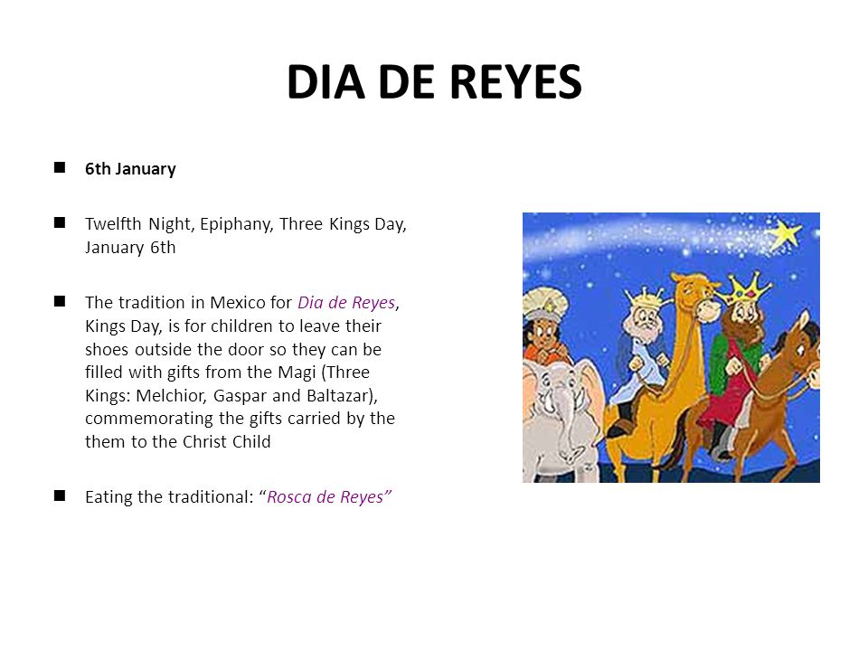 DIA DE REYES 6th January Twelfth Night, Epiphany, Three Kings Day, January 6th The tradition in Mexico for Dia de Reyes, Kings Day, is for children to leave their shoes outside the door so they can be filled with gifts from the Magi (Three Kings: Melchior, Gaspar and Baltazar), commemorating the gifts carried by the them to the Christ Child Eating the traditional: Rosca de Reyes