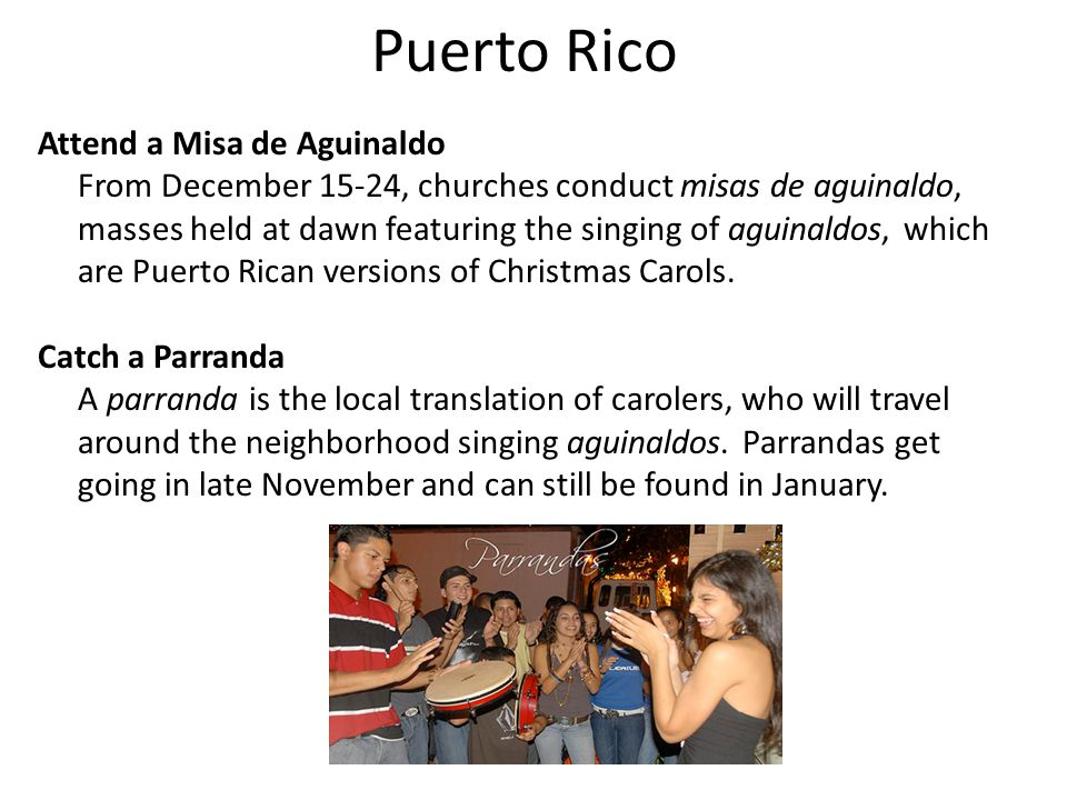 Puerto Rico Attend a Misa de Aguinaldo From December 15-24, churches conduct misas de aguinaldo, masses held at dawn featuring the singing of aguinaldos, which are Puerto Rican versions of Christmas Carols.