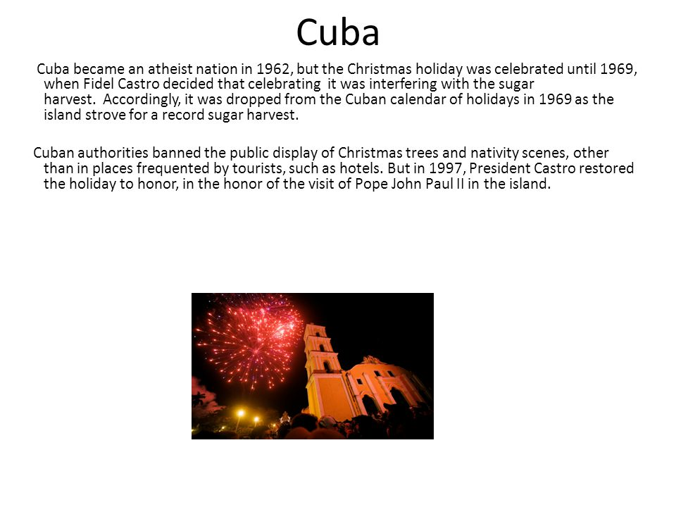 Cuba Cuba became an atheist nation in 1962, but the Christmas holiday was celebrated until 1969, when Fidel Castro decided that celebrating it was interfering with the sugar harvest.