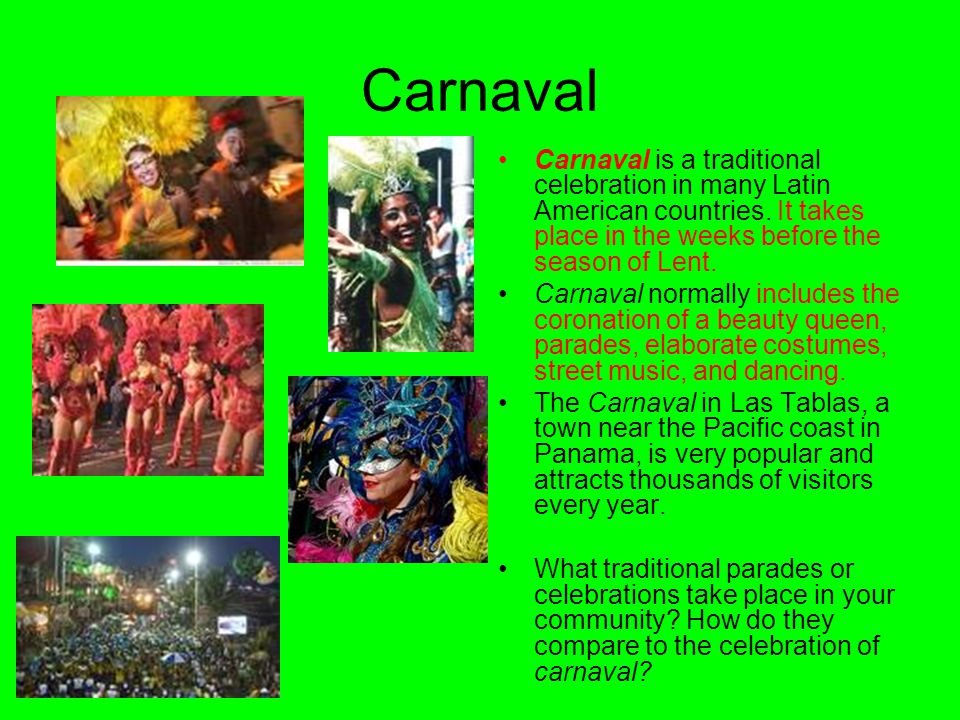 Carnaval Carnaval is a traditional celebration in many Latin American countries. It takes place in the weeks before the season of Lent. Carnaval norma