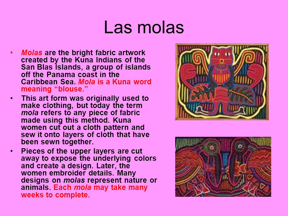 Las molas Molas are the bright fabric artwork created by the Kuna Indians of the San Blas Islands, a group of islands off the Panama coast in the Cari