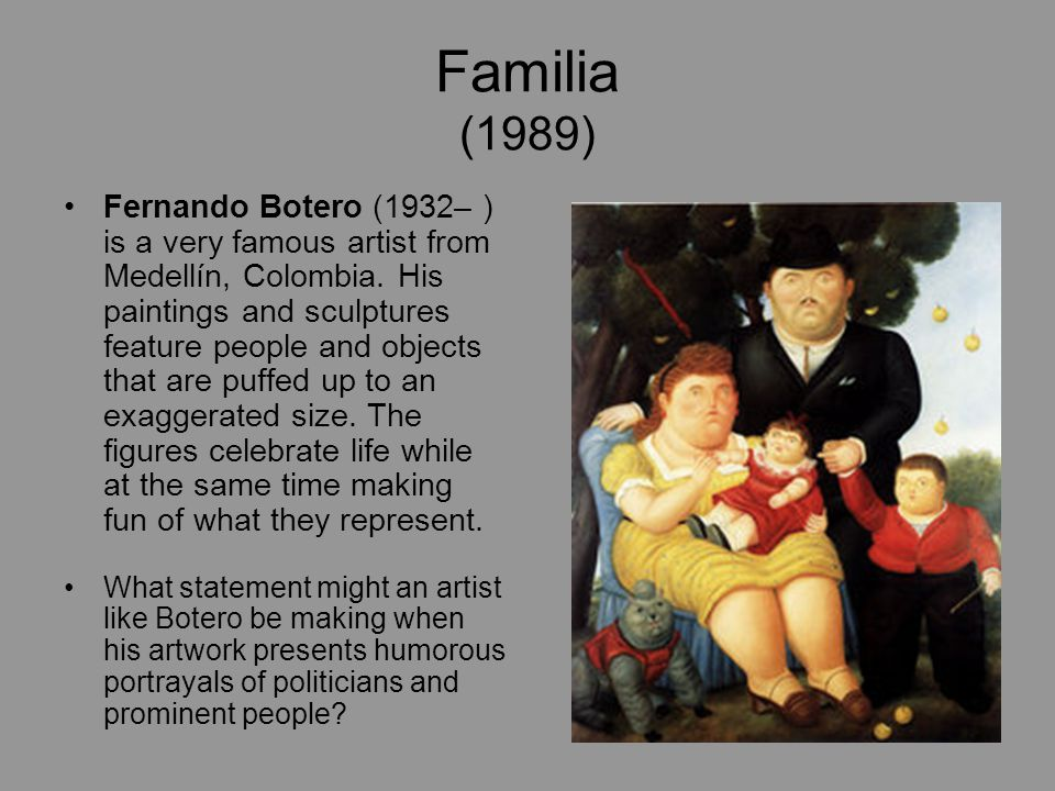 Familia (1989) Fernando Botero (1932– ) is a very famous artist from Medellín, Colombia. His paintings and sculptures feature people and objects that