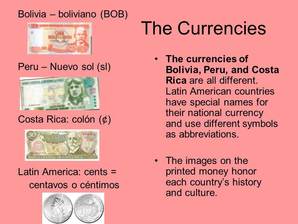 The Currencies Bolivia – boliviano (BOB) Peru – Nuevo sol (sl) Costa Rica: colón (¢) Latin America: cents = centavos o céntimos The currencies of Boli