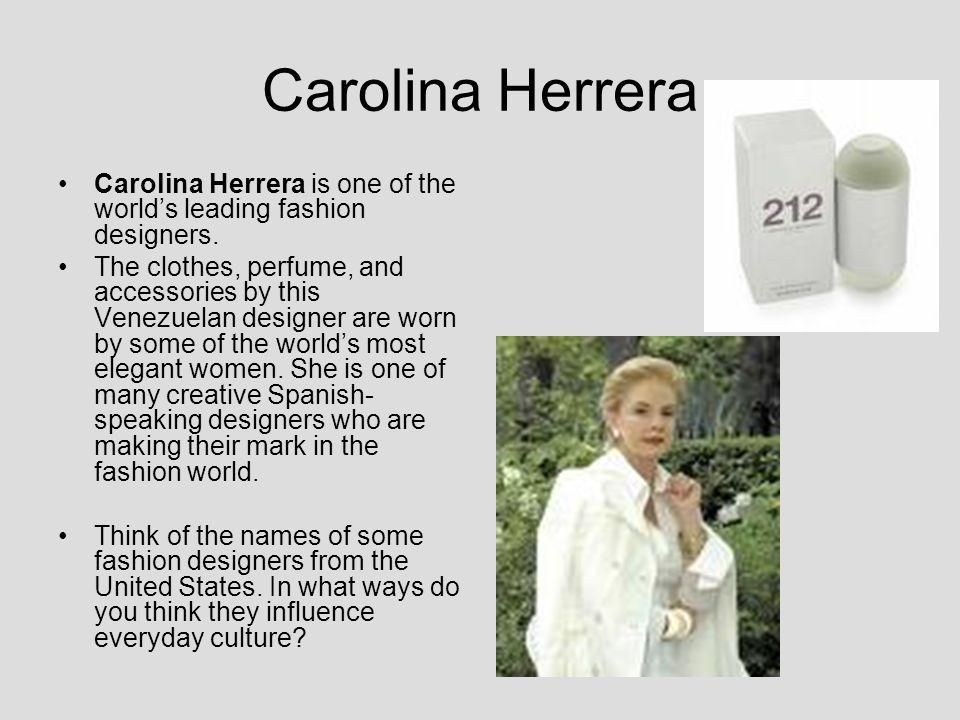 Carolina Herrera Carolina Herrera is one of the worlds leading fashion designers. The clothes, perfume, and accessories by this Venezuelan designer ar