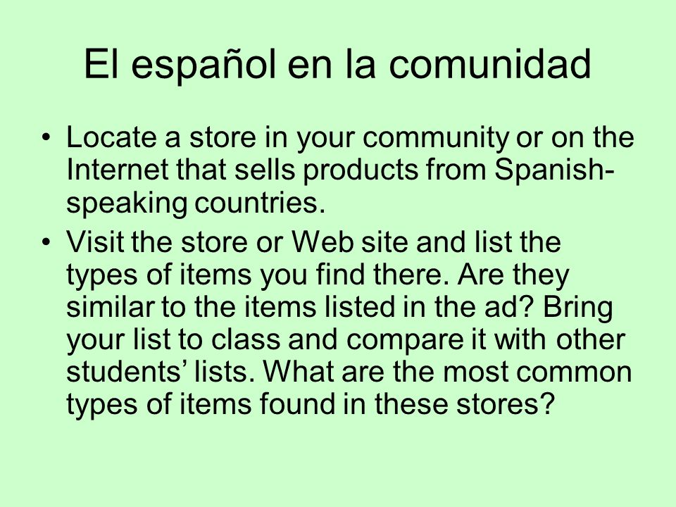 El español en la comunidad Locate a store in your community or on the Internet that sells products from Spanish- speaking countries. Visit the store o