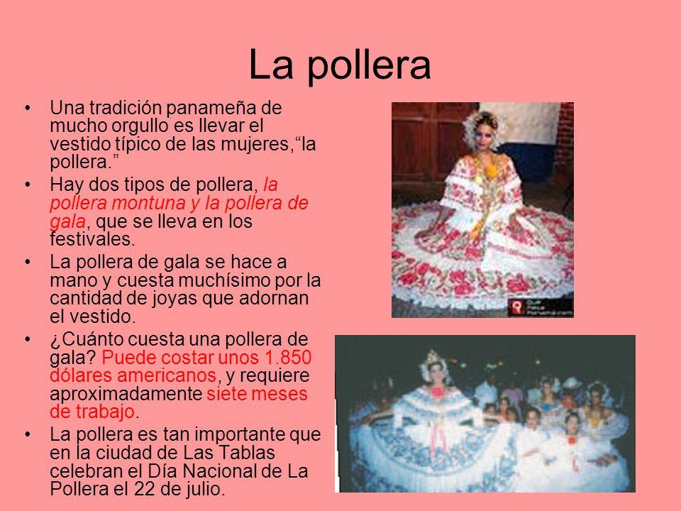 La pollera Una tradición panameña de mucho orgullo es llevar el vestido típico de las mujeres,la pollera. Hay dos tipos de pollera, la pollera montuna