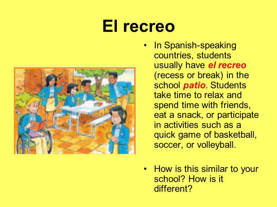 El recreo In Spanish-speaking countries, students usually have el recreo (recess or break) in the school patio.