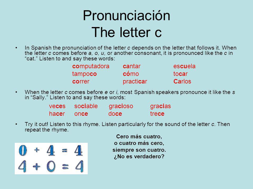 Pronunciación The letter c In Spanish the pronunciation of the letter c depends on the letter that follows it.
