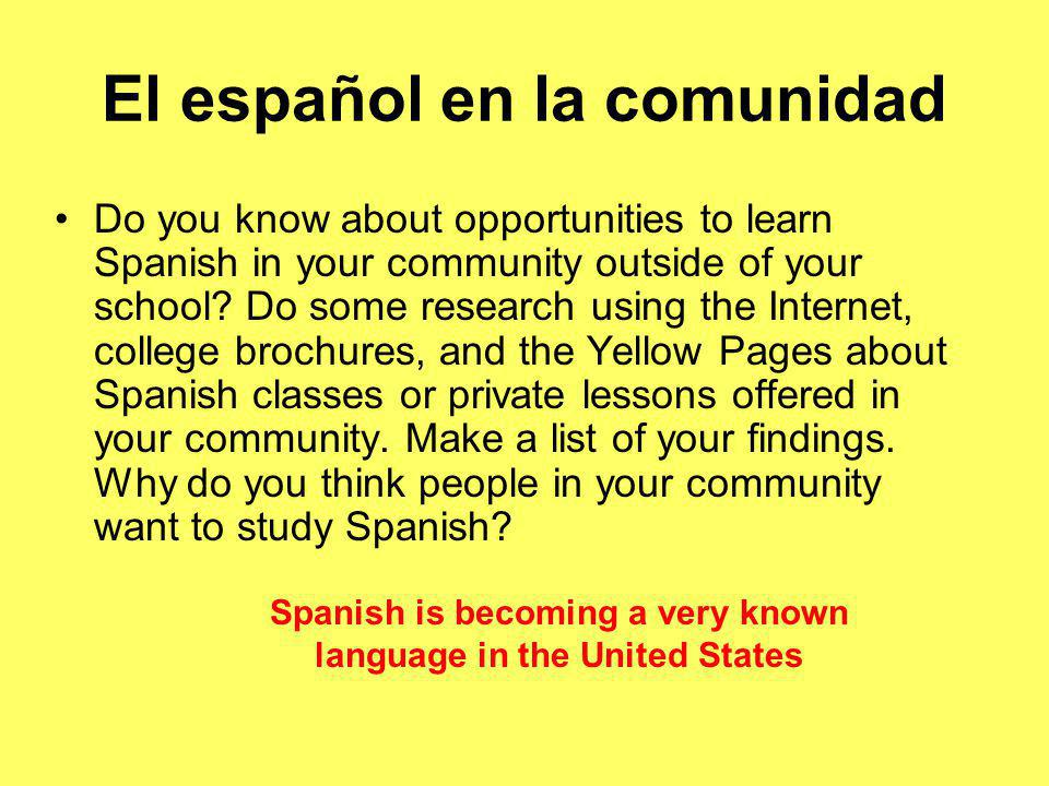 El español en la comunidad Do you know about opportunities to learn Spanish in your community outside of your school.