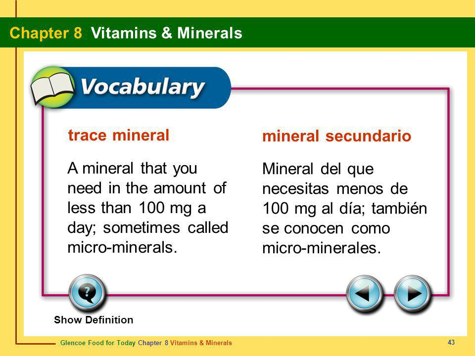 Glencoe Food for Today Chapter 8 Vitamins & Minerals Chapter 8 Vitamins & Minerals 43 trace mineral mineral secundario A mineral that you need in the