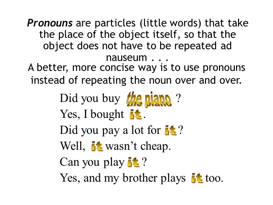 Did you buy? Yes, I bought. Did you pay a lot for? Well,wasnt cheap. Can you play? Yes, and my brother playstoo. Pronouns are particles (little words)