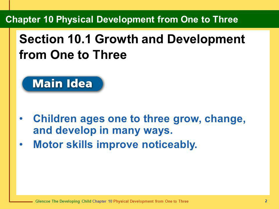 Glencoe The Developing Child Chapter 10 Physical Development from One to Three Chapter 10 Physical Development from One to Three 2 Section 10.1 Growth and Development from One to Three Children ages one to three grow, change, and develop in many ways.