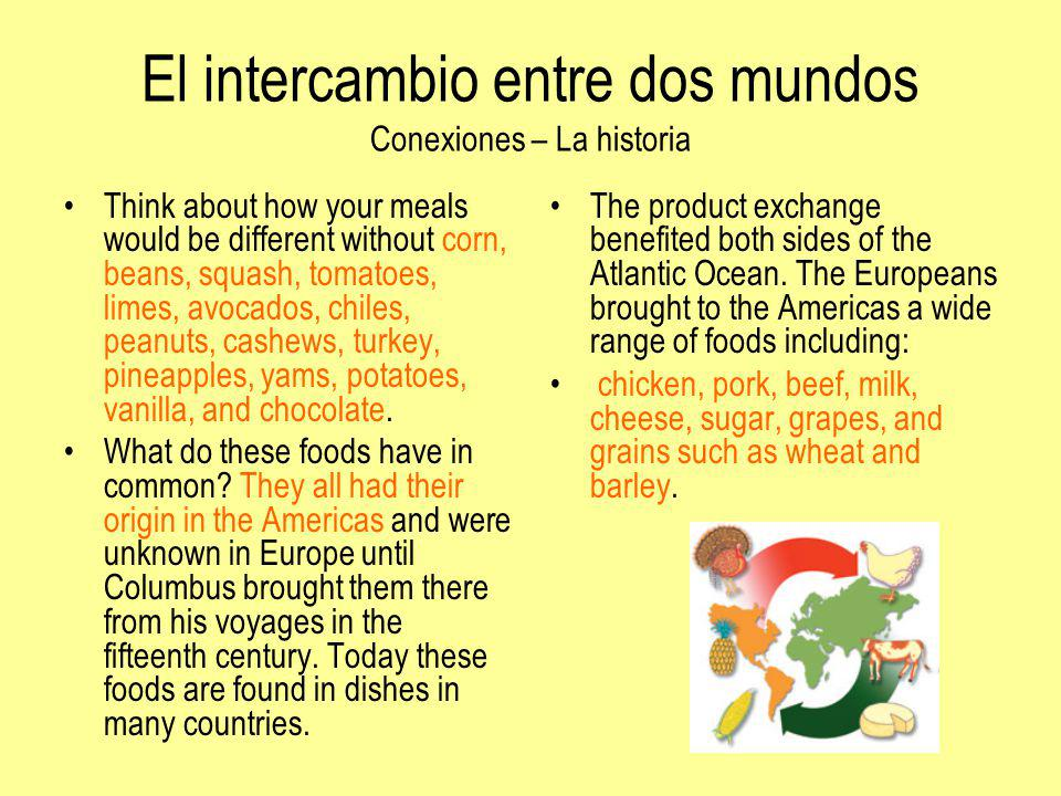 El intercambio entre dos mundos Conexiones – La historia Think about how your meals would be different without corn, beans, squash, tomatoes, limes, a