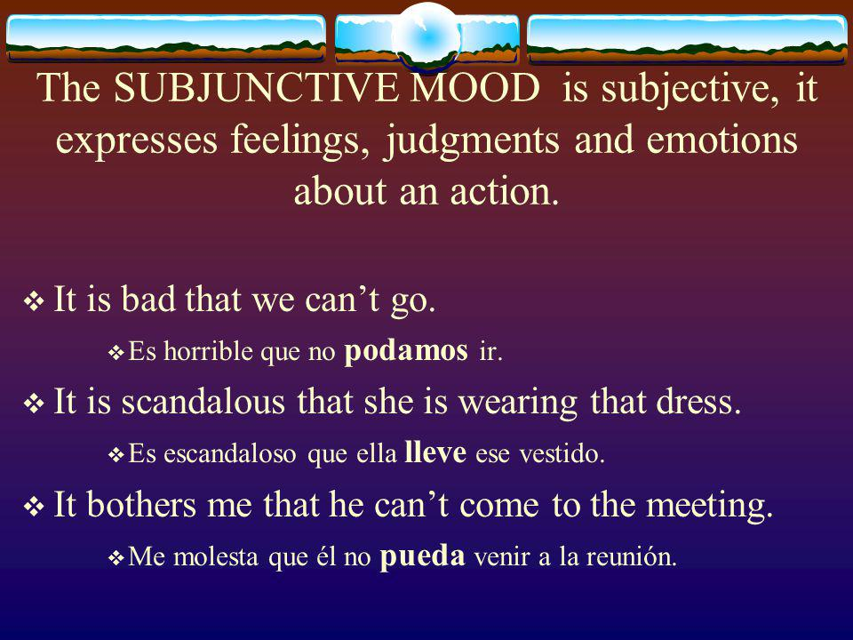 The INDICATIVE MOOD is objective and used to describe facts, it states what is certain.