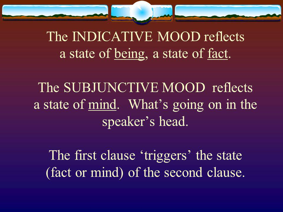 The SUBJUNCTIVE MOOD is subjective, it expresses feelings, judgments and emotions about an action.