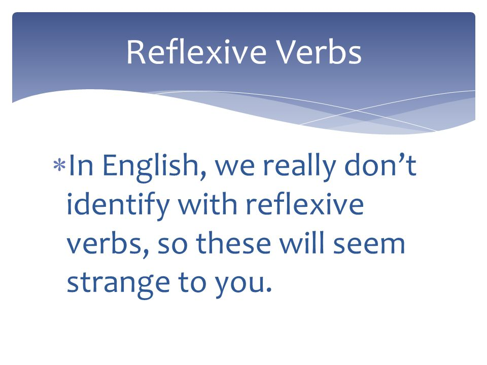 Reflexive verbs are used to tell that a person does something to or for him- or herself. The person doing the action is doing it to or for themselves.
