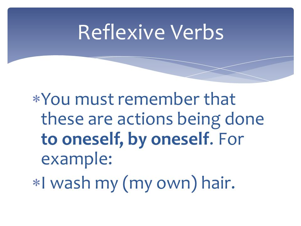 In English, a sentence using a so called reflexive verb might be… Lauren brushes her hair. Scott bathes himself. Reflexive Verbs