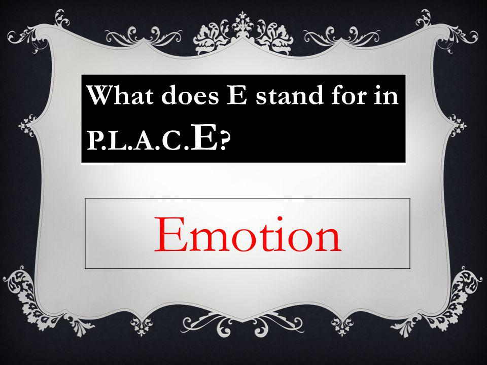What does E stand for in P.L.A.C. E ? Emotion