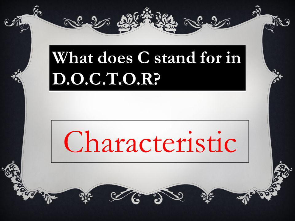 What does C stand for in D.O.C.T.O.R? Characteristic