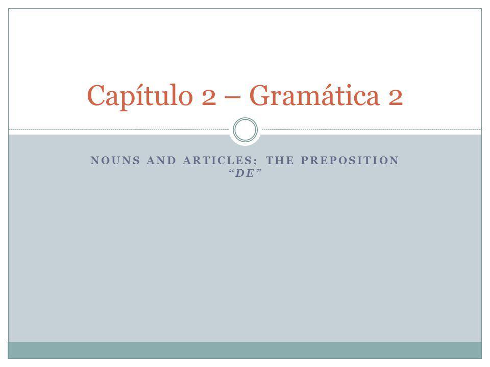 NOUNS AND ARTICLES; THE PREPOSITION DE Capítulo 2 – Gramática 2