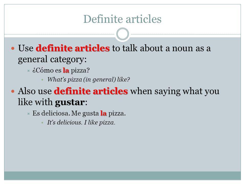 Definite articles definite articles Use definite articles to talk about a noun as a general category: la ¿Cómo es la pizza? Whats pizza (in general) l