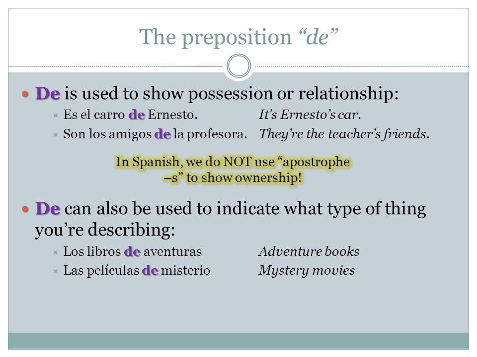 The preposition de De De is used to show possession or relationship: de Es el carro de Ernesto.Its Ernestos car. de Son los amigos de la profesora.The