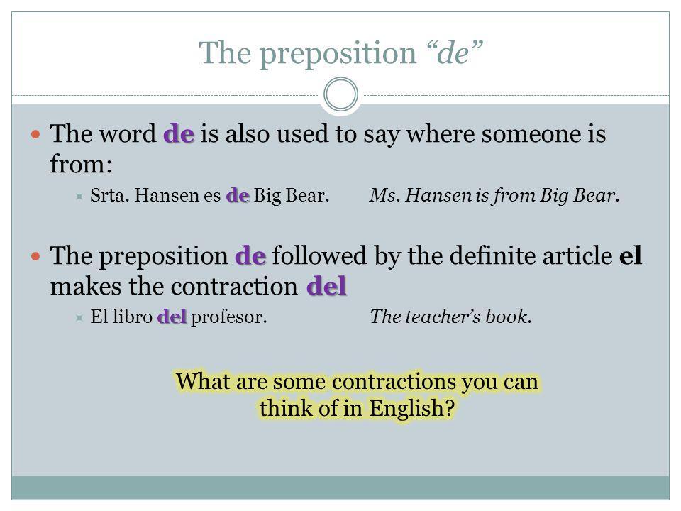 The preposition de de The word de is also used to say where someone is from: de Srta. Hansen es de Big Bear.Ms. Hansen is from Big Bear. de del The pr
