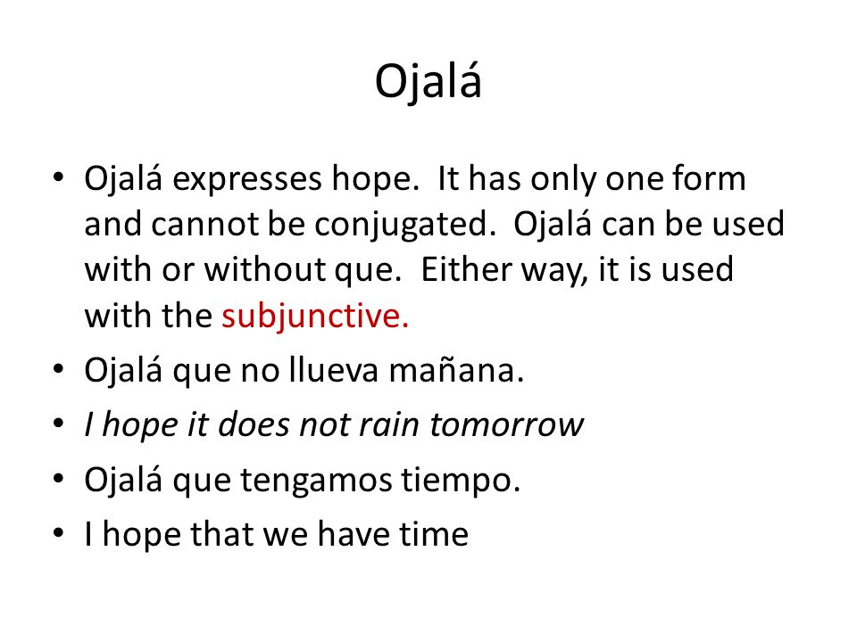 Ojalá Ojalá expresses hope. It has only one form and cannot be conjugated. Ojalá can be used with or without que. Either way, it is used with the subj