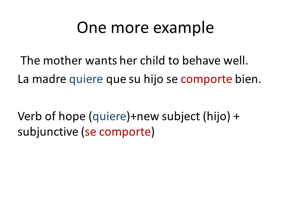 One more example The mother wants her child to behave well. La madre quiere que su hijo se comporte bien. Verb of hope (quiere)+new subject (hijo) + s