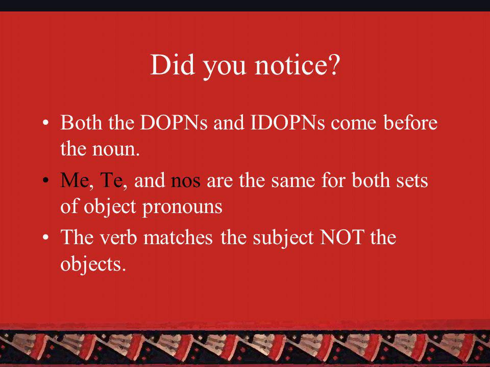 Did you notice. Both the DOPNs and IDOPNs come before the noun.
