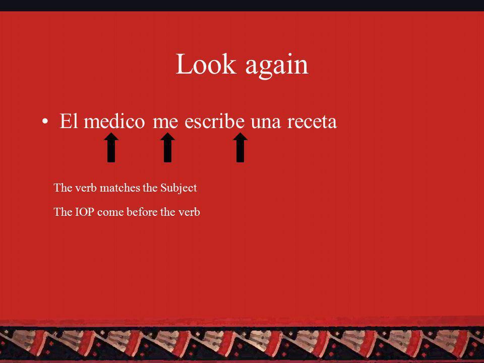 Look again El medico me escribe una receta The verb matches the Subject The IOP come before the verb