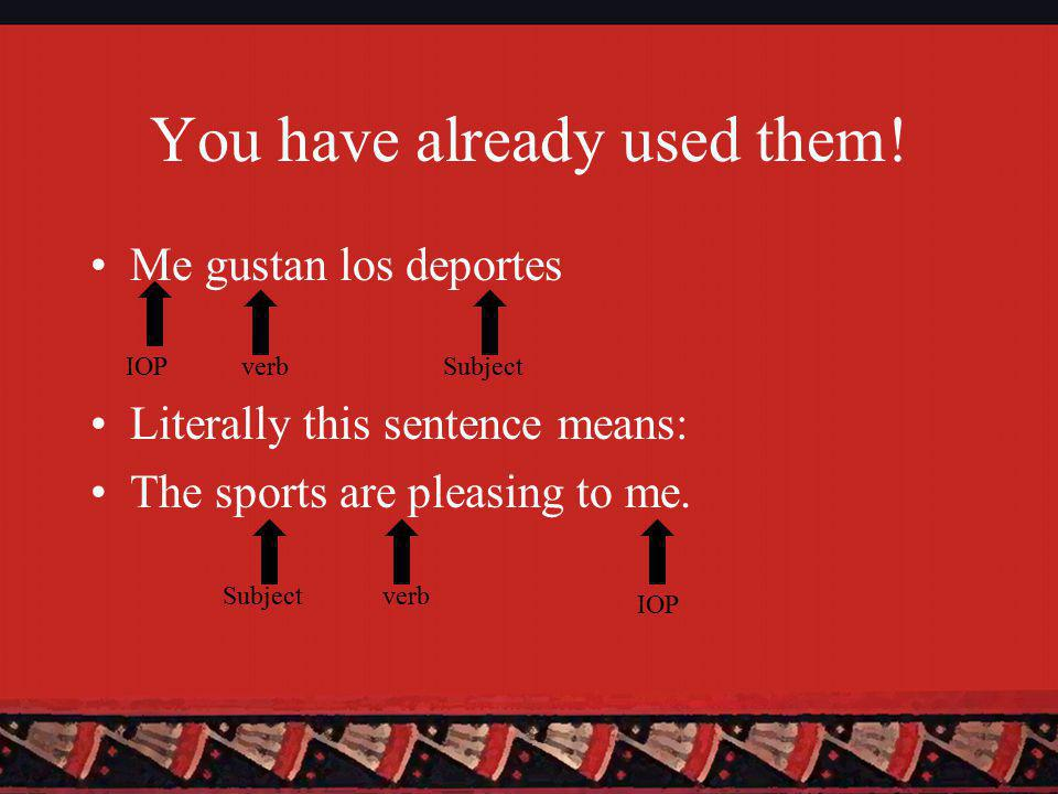 You have already used them! Me gustan los deportes Literally this sentence means: The sports are pleasing to me. Subject verb IOP